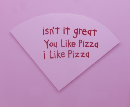 Cary Leibowitz, Isn't It Great You LIke Pizza I Like Pizza (2013), Courtesy INVISIBLE-EXPORTS, New York