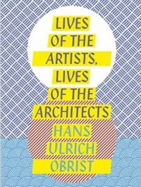 Lives of the Artists, Lives of the Architects, by Hans Ulrich Obrist, via The Guardian